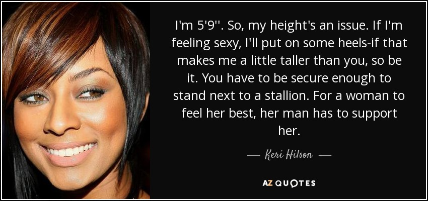 I'm 5'9''. So, my height's an issue. If I'm feeling sexy, I'll put on some heels-if that makes me a little taller than you, so be it. You have to be secure enough to stand next to a stallion. For a woman to feel her best, her man has to support her. - Keri Hilson