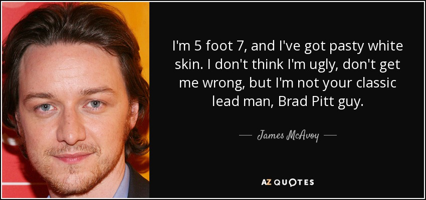 I'm 5 foot 7, and I've got pasty white skin. I don't think I'm ugly, don't get me wrong, but I'm not your classic lead man, Brad Pitt guy. - James McAvoy