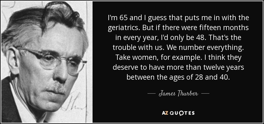 I'm 65 and I guess that puts me in with the geriatrics. But if there were fifteen months in every year, I'd only be 48. That's the trouble with us. We number everything. Take women, for example. I think they deserve to have more than twelve years between the ages of 28 and 40. - James Thurber
