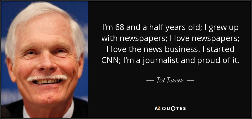 I'm 68 and a half years old; I grew up with newspapers; I love newspapers; I love the news business. I started CNN; I'm a journalist and proud of it. - Ted Turner