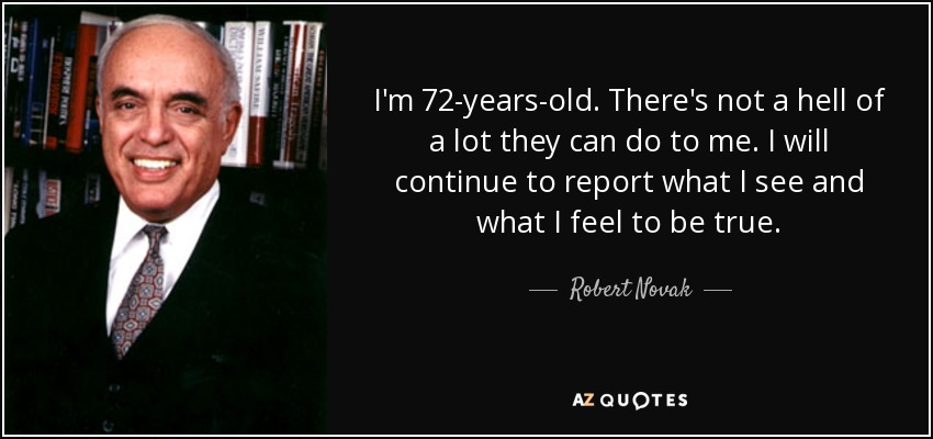 I'm 72-years-old. There's not a hell of a lot they can do to me. I will continue to report what I see and what I feel to be true. - Robert Novak
