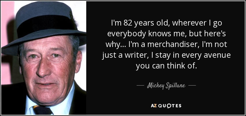 I'm 82 years old, wherever I go everybody knows me, but here's why... I'm a merchandiser, I'm not just a writer, I stay in every avenue you can think of. - Mickey Spillane