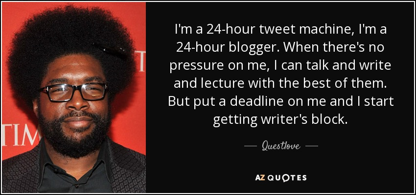 I'm a 24-hour tweet machine, I'm a 24-hour blogger. When there's no pressure on me, I can talk and write and lecture with the best of them. But put a deadline on me and I start getting writer's block. - Questlove