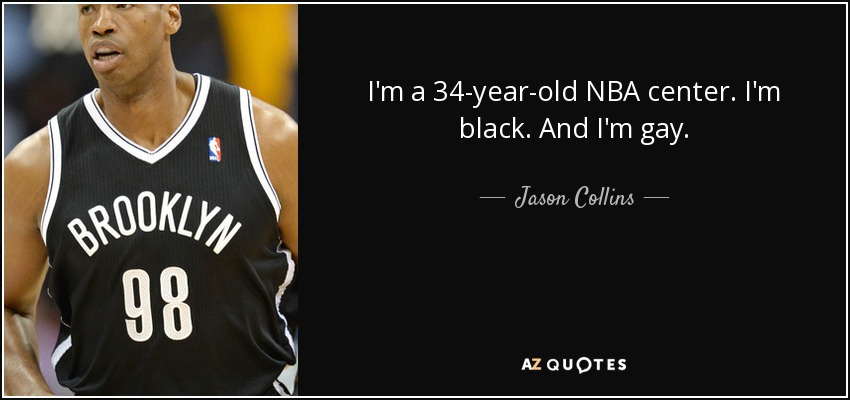 I'm a 34-year-old NBA center. I'm black. And I'm gay. - Jason Collins