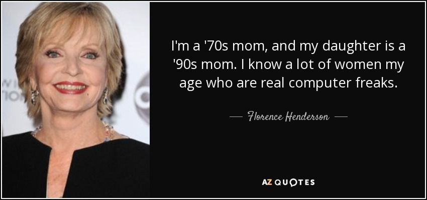 I'm a '70s mom, and my daughter is a '90s mom. I know a lot of women my age who are real computer freaks. - Florence Henderson