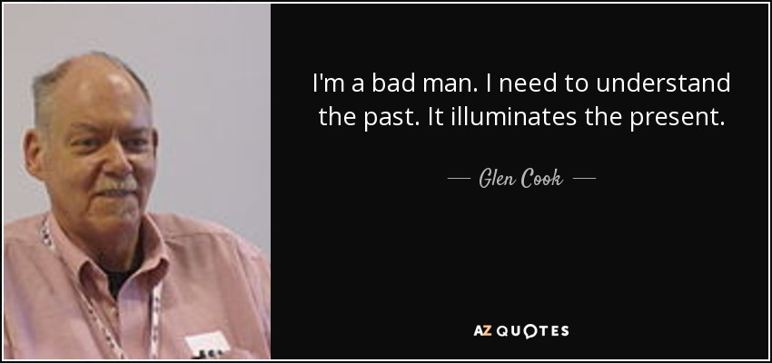I'm a bad man. I need to understand the past. It illuminates the present. - Glen Cook