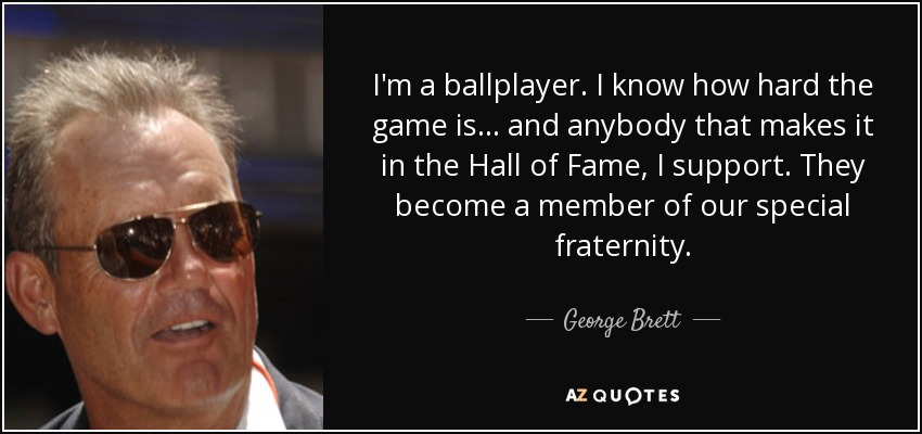 I'm a ballplayer. I know how hard the game is... and anybody that makes it in the Hall of Fame, I support. They become a member of our special fraternity. - George Brett