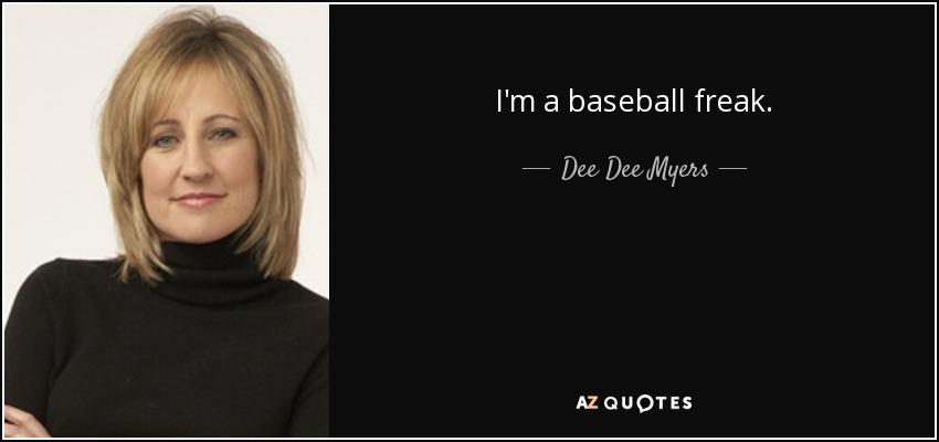 I'm a baseball freak. - Dee Dee Myers