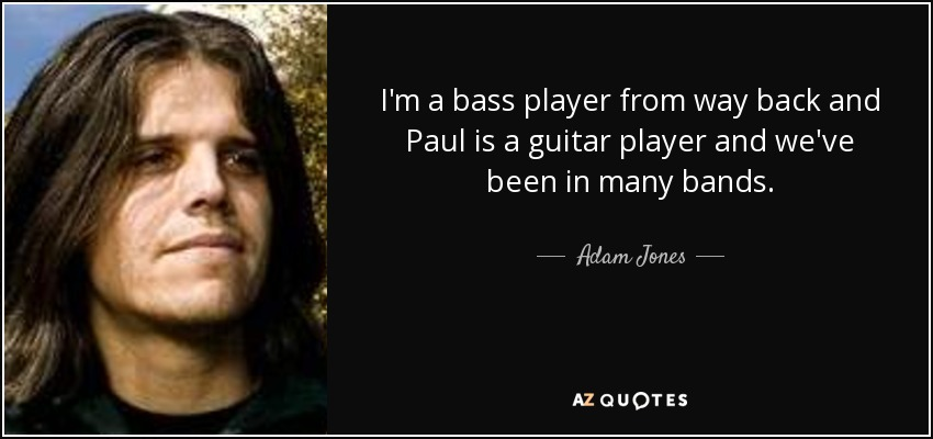 I'm a bass player from way back and Paul is a guitar player and we've been in many bands. - Adam Jones