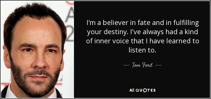 I'm a believer in fate and in fulfilling your destiny. I've always had a kind of inner voice that I have learned to listen to. - Tom Ford
