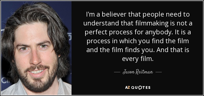 I'm a believer that people need to understand that filmmaking is not a perfect process for anybody. It is a process in which you find the film and the film finds you. And that is every film. - Jason Reitman