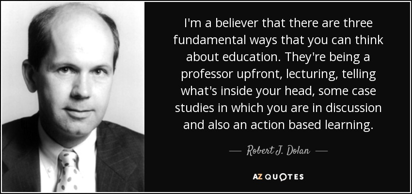 I'm a believer that there are three fundamental ways that you can think about education. They're being a professor upfront, lecturing, telling what's inside your head, some case studies in which you are in discussion and also an action based learning. - Robert J. Dolan