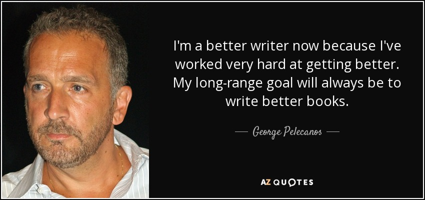 I'm a better writer now because I've worked very hard at getting better. My long-range goal will always be to write better books. - George Pelecanos