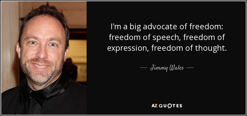 I'm a big advocate of freedom: freedom of speech, freedom of expression, freedom of thought. - Jimmy Wales