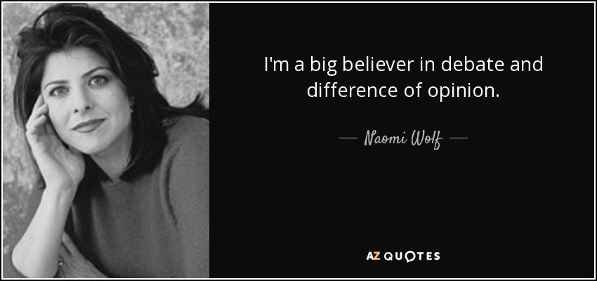 I'm a big believer in debate and difference of opinion. - Naomi Wolf