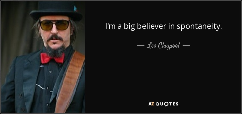 I'm a big believer in spontaneity. - Les Claypool