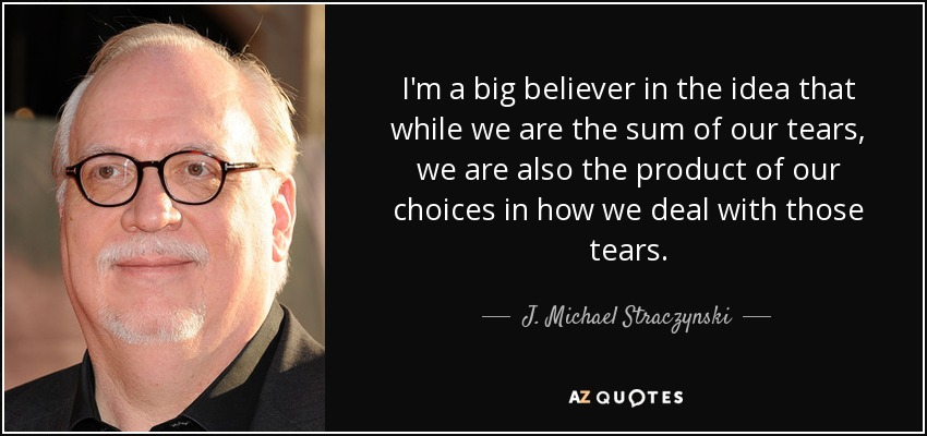 I'm a big believer in the idea that while we are the sum of our tears, we are also the product of our choices in how we deal with those tears. - J. Michael Straczynski