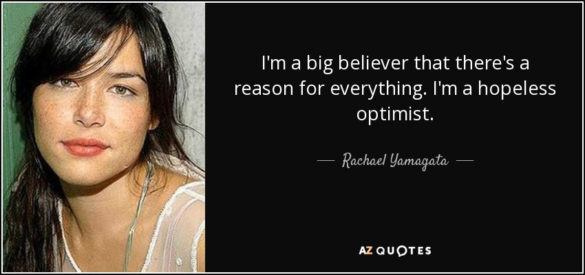 I'm a big believer that there's a reason for everything. I'm a hopeless optimist. - Rachael Yamagata