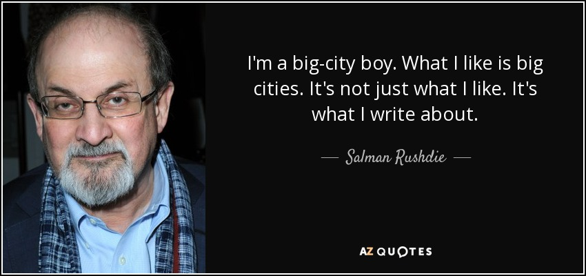 I'm a big-city boy. What I like is big cities. It's not just what I like. It's what I write about. - Salman Rushdie