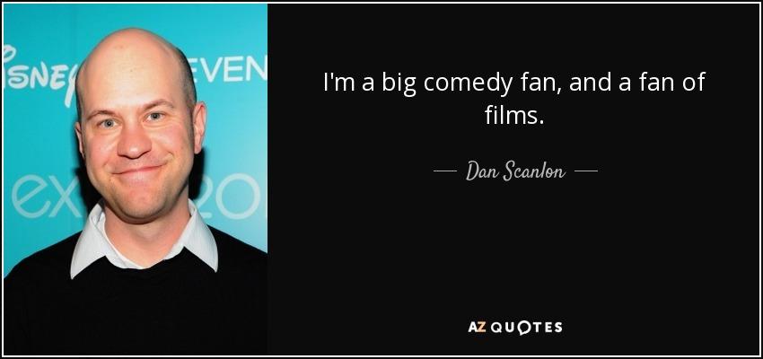 I'm a big comedy fan, and a fan of films. - Dan Scanlon