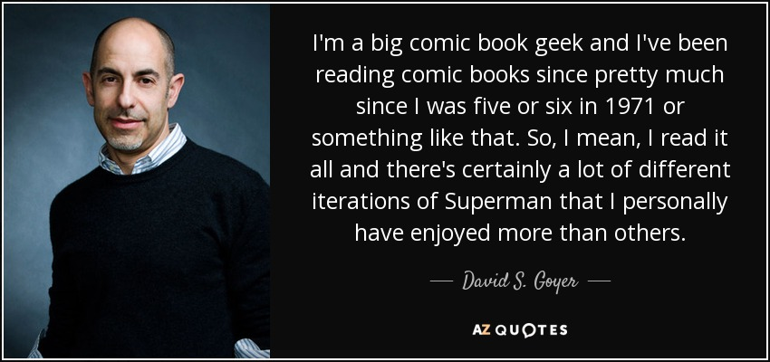 I'm a big comic book geek and I've been reading comic books since pretty much since I was five or six in 1971 or something like that. So, I mean, I read it all and there's certainly a lot of different iterations of Superman that I personally have enjoyed more than others. - David S. Goyer