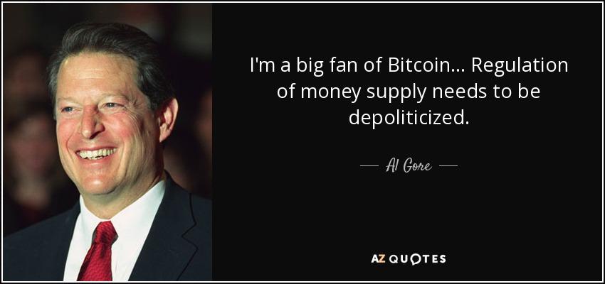 Bitcoin Quote Amazing Al Gore Quote I'm A Big Fan Of Bitcoin Regulation Of Money
