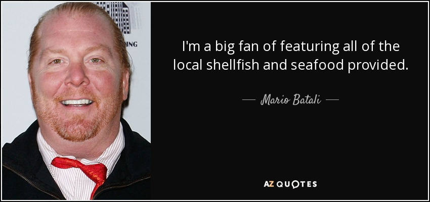 I'm a big fan of featuring all of the local shellfish and seafood provided. - Mario Batali