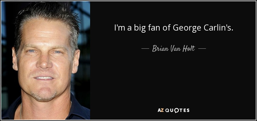 I'm a big fan of George Carlin's. - Brian Van Holt