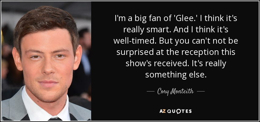 I'm a big fan of 'Glee.' I think it's really smart. And I think it's well-timed. But you can't not be surprised at the reception this show's received. It's really something else. - Cory Monteith