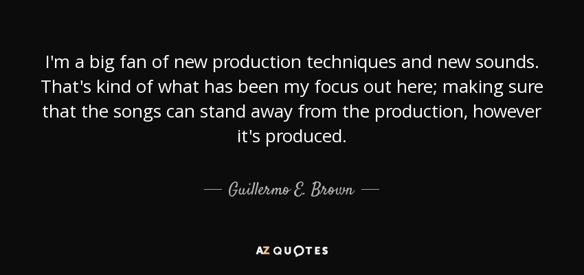 I'm a big fan of new production techniques and new sounds. That's kind of what has been my focus out here; making sure that the songs can stand away from the production, however it's produced. - Guillermo E. Brown