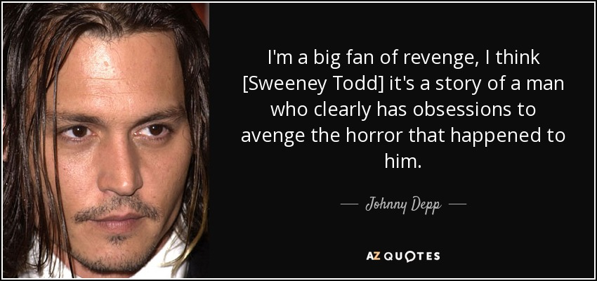 I'm a big fan of revenge, I think [Sweeney Todd] it's a story of a man who clearly has obsessions to avenge the horror that happened to him. - Johnny Depp