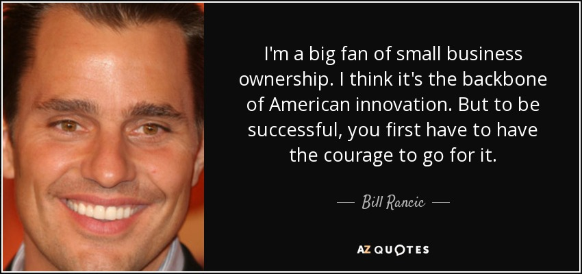I'm a big fan of small business ownership. I think it's the backbone of American innovation. But to be successful, you first have to have the courage to go for it. - Bill Rancic
