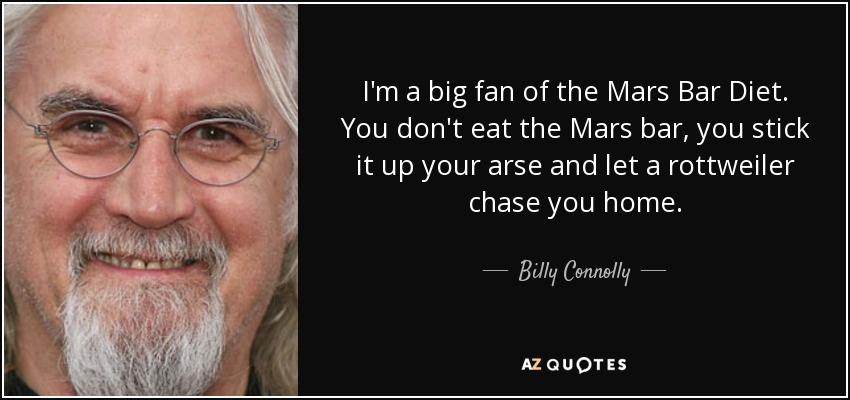 I'm a big fan of the Mars Bar Diet. You don't eat the Mars bar, you stick it up your arse and let a rottweiler chase you home. - Billy Connolly