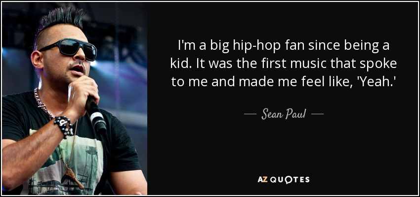 I'm a big hip-hop fan since being a kid. It was the first music that spoke to me and made me feel like, 'Yeah.' - Sean Paul