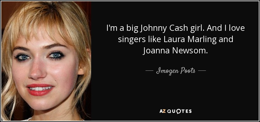 I'm a big Johnny Cash girl. And I love singers like Laura Marling and Joanna Newsom. - Imogen Poots