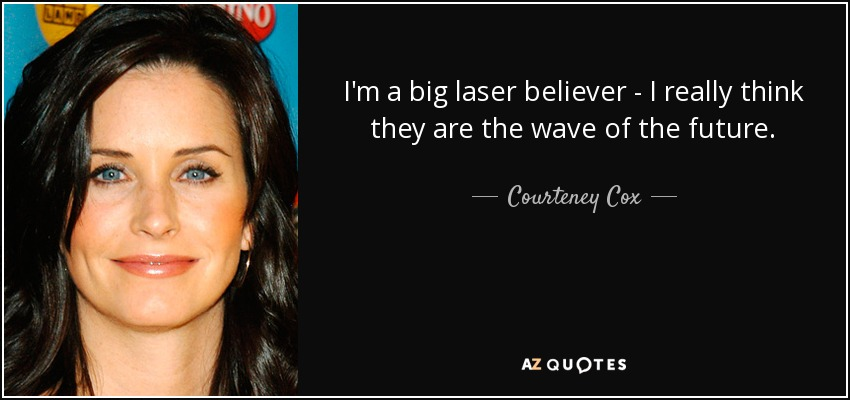 I'm a big laser believer - I really think they are the wave of the future. - Courteney Cox