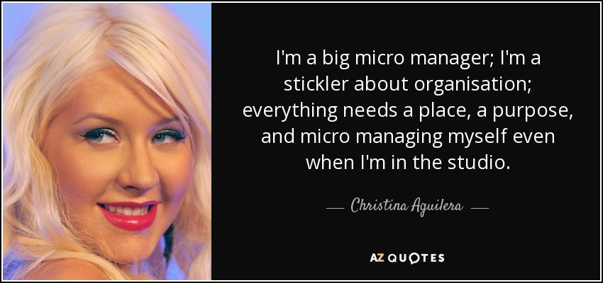 I'm a big micro manager; I'm a stickler about organisation; everything needs a place, a purpose, and micro managing myself even when I'm in the studio. - Christina Aguilera
