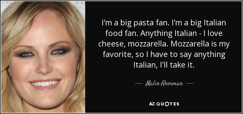 I'm a big pasta fan. I'm a big Italian food fan. Anything Italian - I love cheese, mozzarella. Mozzarella is my favorite, so I have to say anything Italian, I'll take it. - Malin Akerman