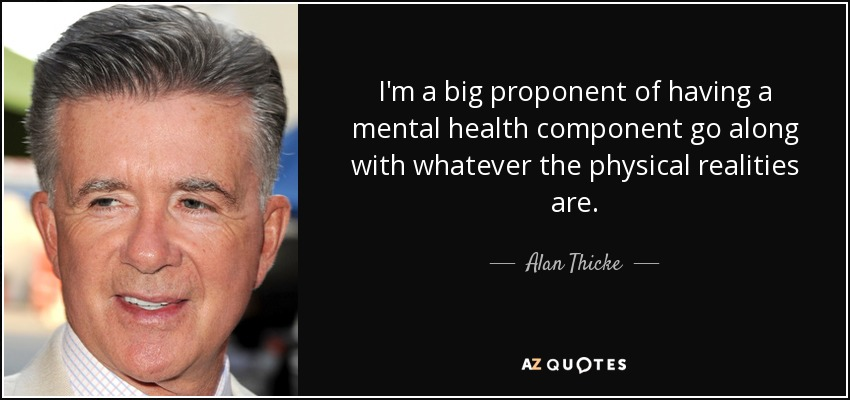 I'm a big proponent of having a mental health component go along with whatever the physical realities are. - Alan Thicke