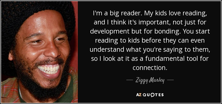 I'm a big reader. My kids love reading, and I think it's important, not just for development but for bonding. You start reading to kids before they can even understand what you're saying to them, so I look at it as a fundamental tool for connection. - Ziggy Marley