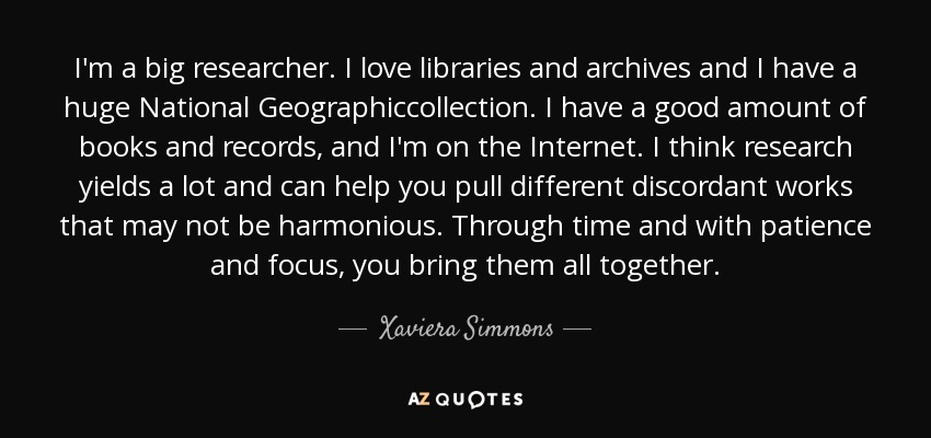 I'm a big researcher. I love libraries and archives and I have a huge National Geographiccollection. I have a good amount of books and records, and I'm on the Internet. I think research yields a lot and can help you pull different discordant works that may not be harmonious. Through time and with patience and focus, you bring them all together. - Xaviera Simmons