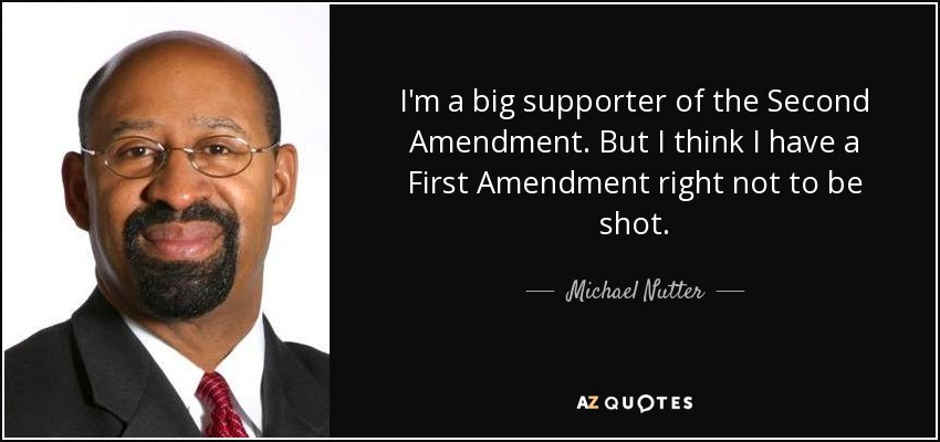 I'm a big supporter of the Second Amendment. But I think I have a First Amendment right not to be shot. - Michael Nutter