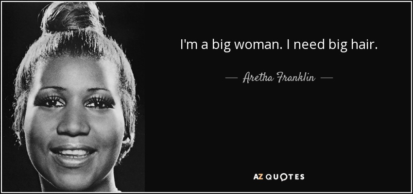 I'm a big woman. I need big hair. - Aretha Franklin