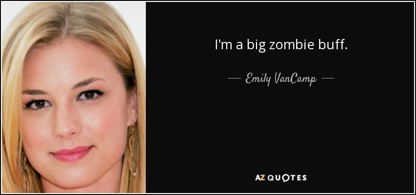 I'm a big zombie buff. - Emily VanCamp
