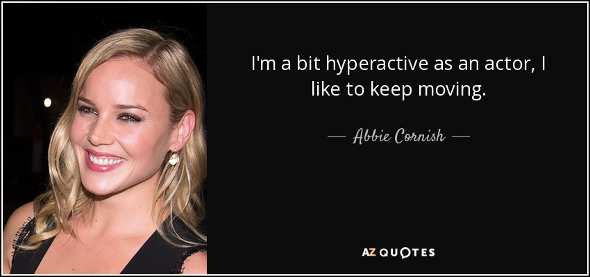 I'm a bit hyperactive as an actor, I like to keep moving. - Abbie Cornish