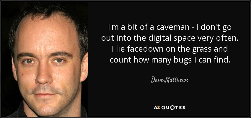 I'm a bit of a caveman - I don't go out into the digital space very often. I lie facedown on the grass and count how many bugs I can find. - Dave Matthews