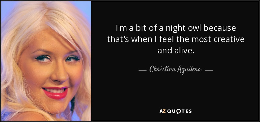 I'm a bit of a night owl because that's when I feel the most creative and alive. - Christina Aguilera