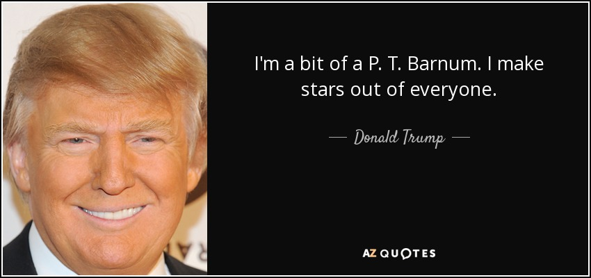 I'm a bit of a P. T. Barnum. I make stars out of everyone. - Donald Trump