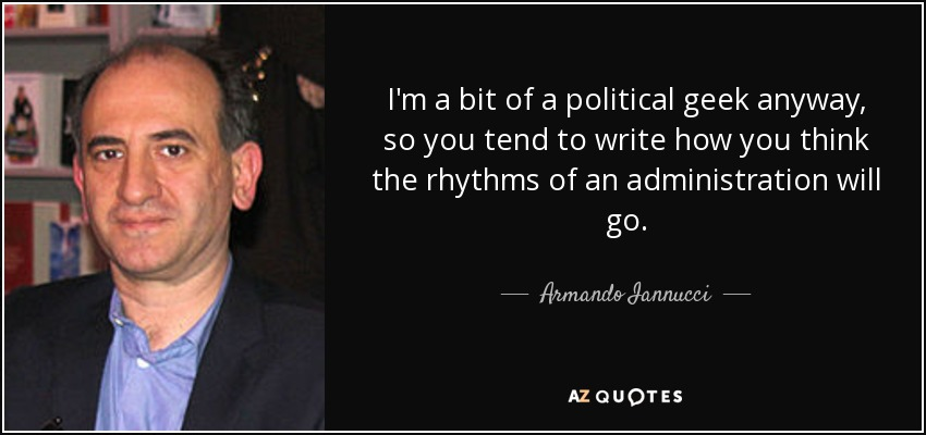 I'm a bit of a political geek anyway, so you tend to write how you think the rhythms of an administration will go. - Armando Iannucci