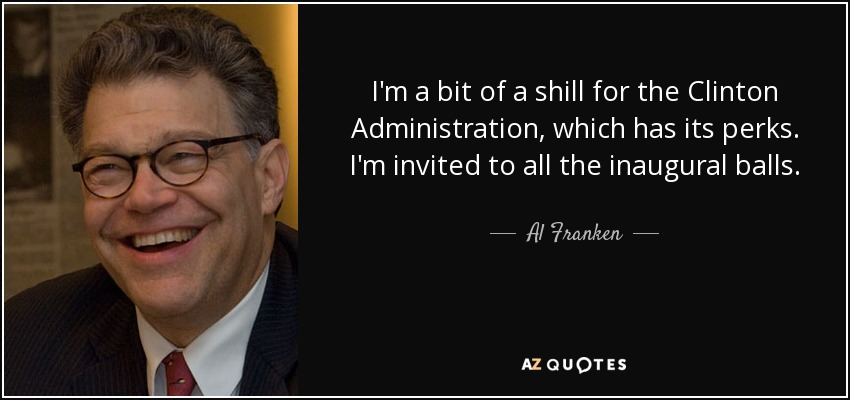 I'm a bit of a shill for the Clinton Administration, which has its perks. I'm invited to all the inaugural balls. - Al Franken